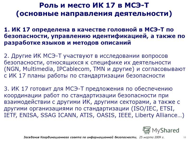 Заседание Координационного совета по информационной безопасности, 25 марта 2009 г. 11 Роль и место ИК 17 в МСЭ-Т (основные направления деятельности) 1. ИК 17 определена в качестве головной в МСЭ-Т по безопасности, управлению идентификацией, а также п