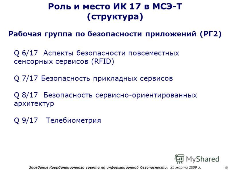 Заседание Координационного совета по информационной безопасности, 25 марта 2009 г. 15 Роль и место ИК 17 в МСЭ-Т (структура) Q 6/17 Аспекты безопасности повсеместных сенсорных сервисов (RFID) Q 7/17 Безопасность прикладных сервисов Q 8/17 Безопасност