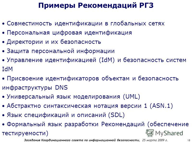 Заседание Координационного совета по информационной безопасности, 25 марта 2009 г. 18 Примеры Рекомендаций РГ3 Совместимость идентификации в глобальных сетях Персональная цифровая идентификация Директории и их безопасность Защита персональной информа