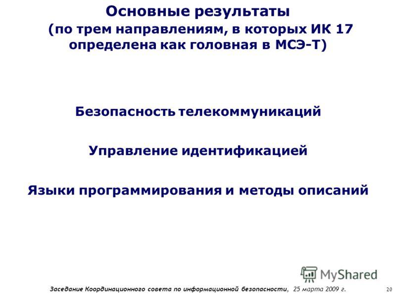 Заседание Координационного совета по информационной безопасности, 25 марта 2009 г. 20 Основные результаты (по трем направлениям, в которых ИК 17 определена как головная в МСЭ-Т) Безопасность телекоммуникаций Управление идентификацией Языки программир