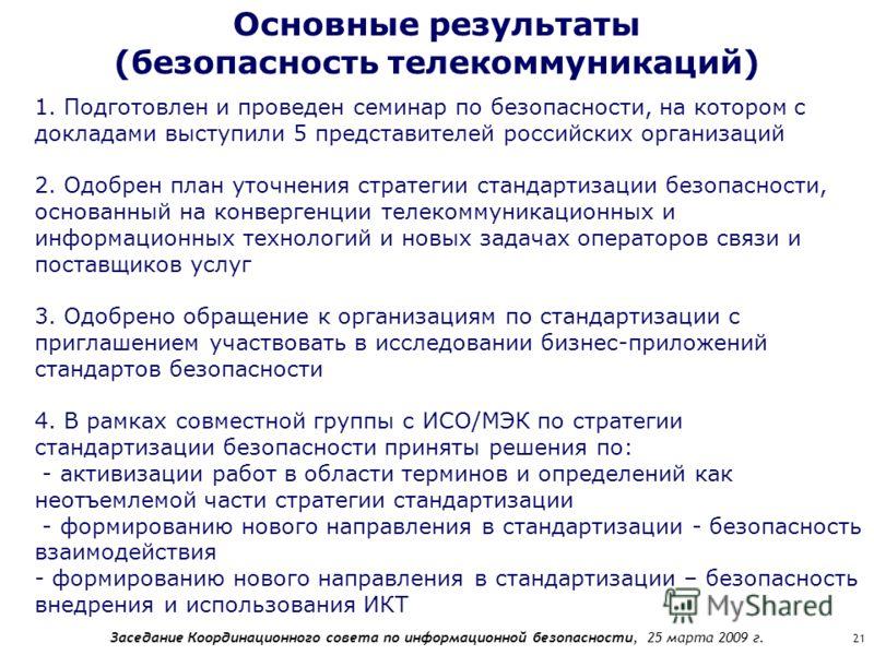Заседание Координационного совета по информационной безопасности, 25 марта 2009 г. 21 Основные результаты (безопасность телекоммуникаций) 1. Подготовлен и проведен семинар по безопасности, на котором с докладами выступили 5 представителей российских