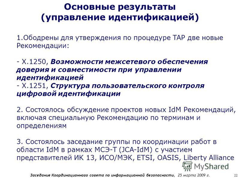 Заседание Координационного совета по информационной безопасности, 25 марта 2009 г. 22 Основные результаты (управление идентификацией) 1.Ободрены для утверждения по процедуре TAP две новые Рекомендации: - Х.1250, Возможности межсетевого обеспечения до