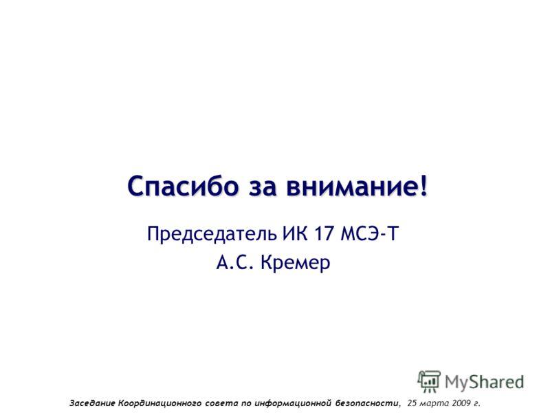 Заседание Координационного совета по информационной безопасности, 25 марта 2009 г. Спасибо за внимание! Председатель ИК 17 МСЭ-Т А.С. Кремер