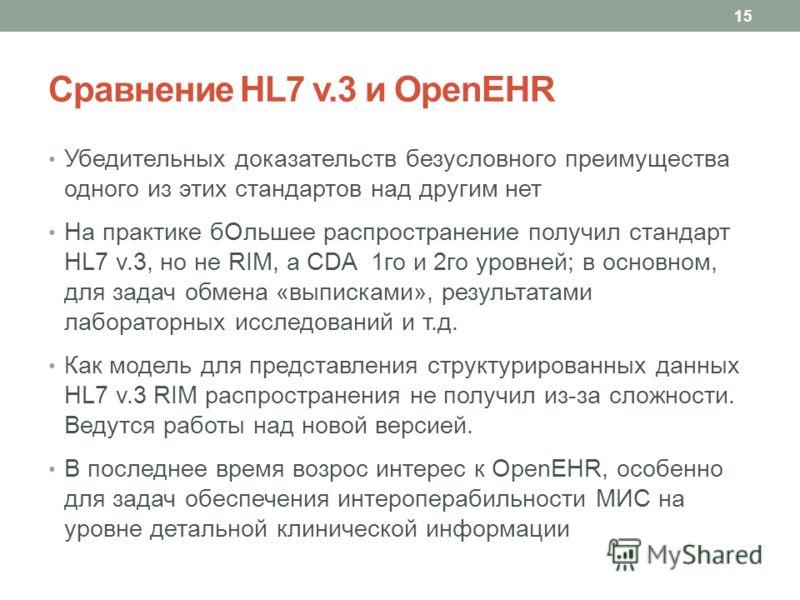 Сравнение HL7 v.3 и OpenEHR Убедительных доказательств безусловного преимущества одного из этих стандартов над другим нет На практике бОльшее распространение получил стандарт HL7 v.3, но не RIM, а CDA 1го и 2го уровней; в основном, для задач обмена «