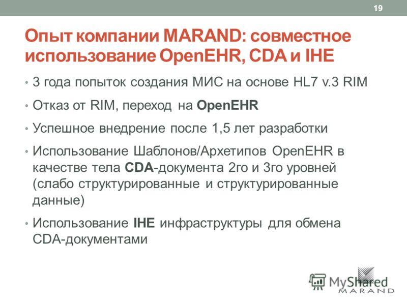 Опыт компании MARAND: совместное использование OpenEHR, CDA и IHE 3 года попыток создания МИС на основе HL7 v.3 RIM Отказ от RIM, переход на OpenEHR Успешное внедрение после 1,5 лет разработки Использование Шаблонов/Архетипов OpenEHR в качестве тела