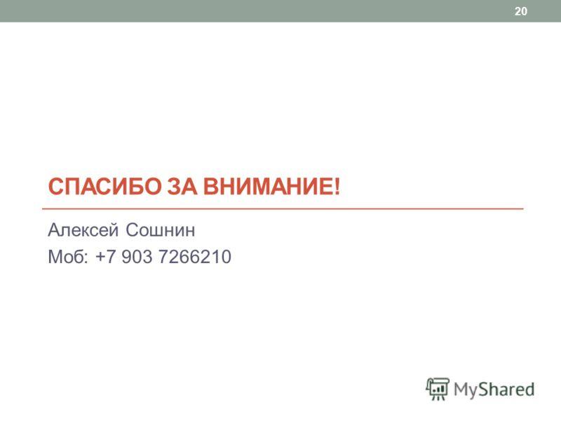 СПАСИБО ЗА ВНИМАНИЕ! Алексей Сошнин Моб: +7 903 7266210 20