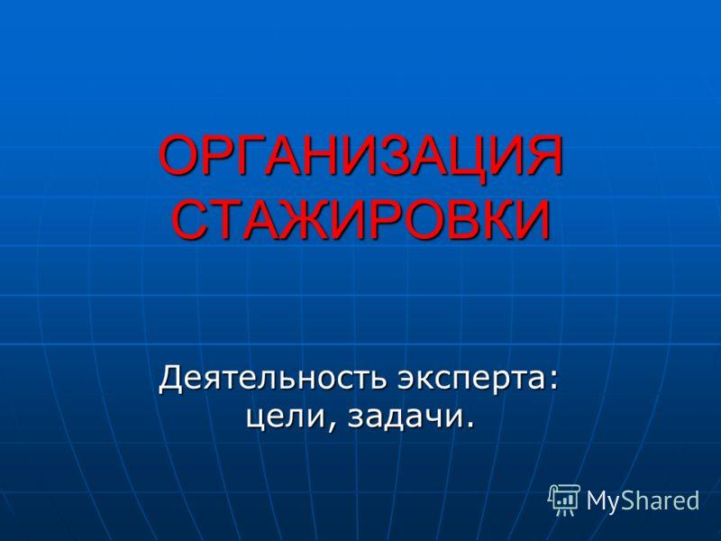 ОРГАНИЗАЦИЯ СТАЖИРОВКИ Деятельность эксперта: цели, задачи.
