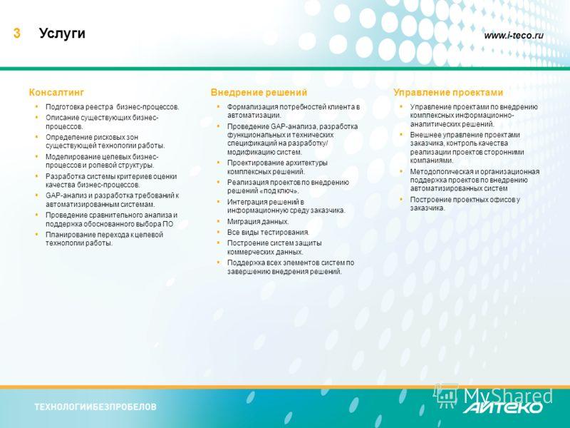 3 www.i-teco.ru Услуги Консалтинг Подготовка реестра бизнес-процессов. Описание существующих бизнес- процессов. Определение рисковых зон существующей технологии работы. Моделирование целевых бизнес- процессов и ролевой структуры. Разработка системы к