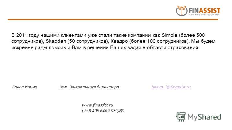 Баева Ирина Зам. Генерального директора baeva_i@finassist.rubaeva_i@finassist.ru www.finassist.ru ph: 8 495 646 2579/80 В 2011 году нашими клиентами уже стали такие компании как Simple (более 500 сотрудников), Skadden (50 сотрудников), Квадро (более