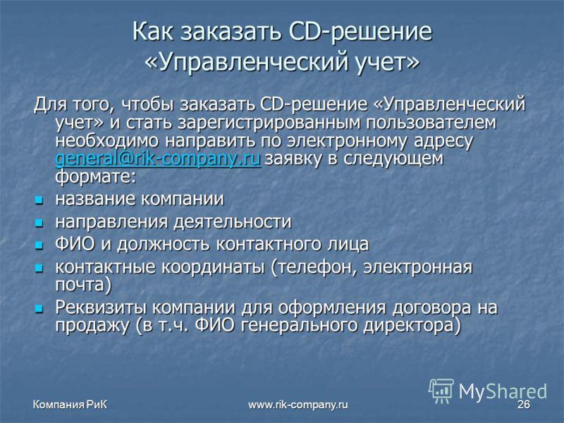 Компания РиК www.rik-company.ru26 Как заказать CD-решение «Управленческий учет» Для того, чтобы заказать CD-решение «Управленческий учет» и стать зарегистрированным пользователем необходимо направить по электронному адресу general@rik-company.ru заяв