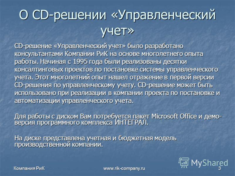 Компания РиК www.rik-company.ru3 О CD-решении «Управленческий учет» CD-решение «Управленческий учет» было разработано консультантами Компании РиК на основе многолетнего опыта работы. Начиная с 1995 года были реализованы десятки консалтинговых проекто