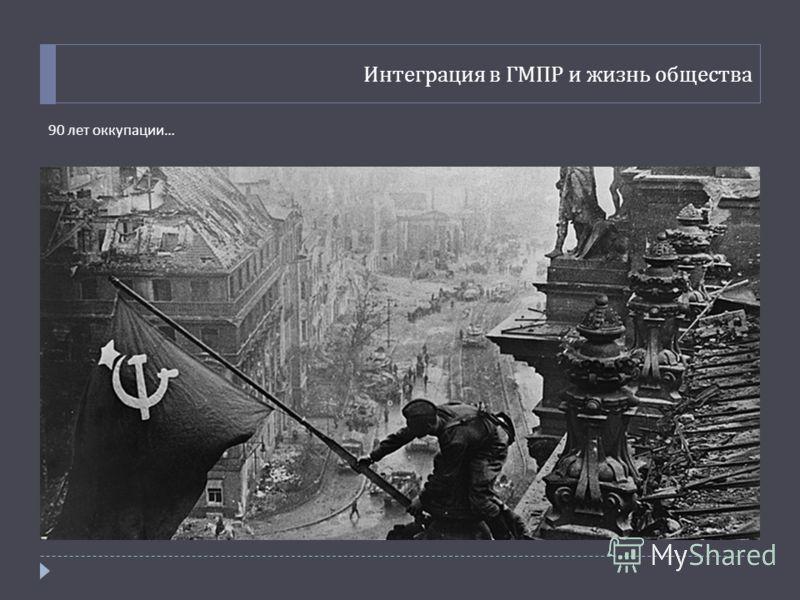 Интеграция в ГМПР и жизнь общества 90 лет оккупации …