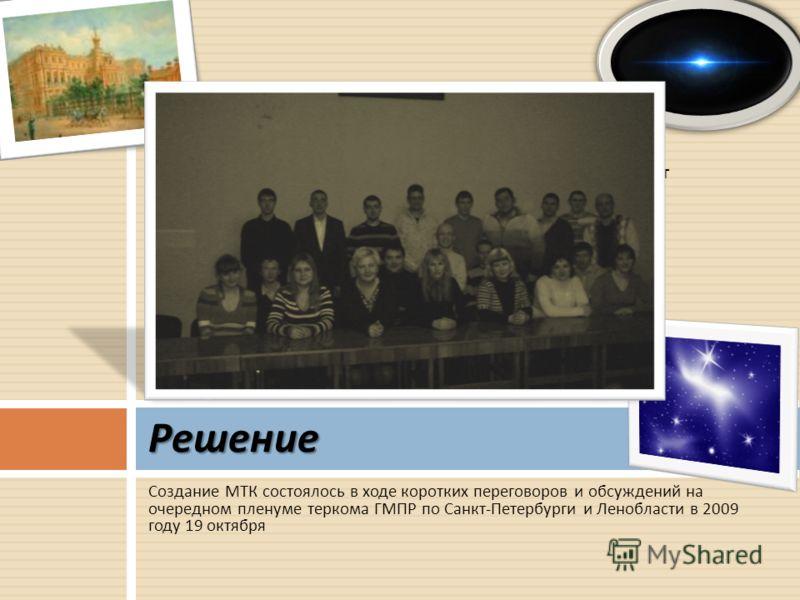 Создание МТК состоялось в ходе коротких переговоров и обсуждений на очередном пленуме теркома ГМПР по Санкт - Петербурги и Ленобласти в 2009 году 19 октября Решение Молодежный территориальный комитет
