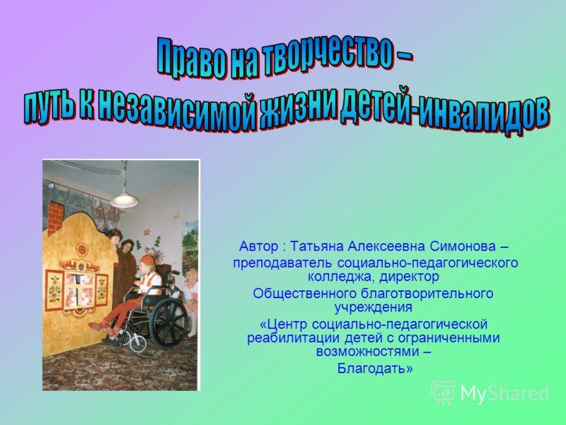 Автор : Татьяна Алексеевна Симонова – преподаватель социально-педагогического колледжа, директор Общественного благотворительного учреждения «Центр социально-педагогической реабилитации детей с ограниченными возможностями – Благодать»