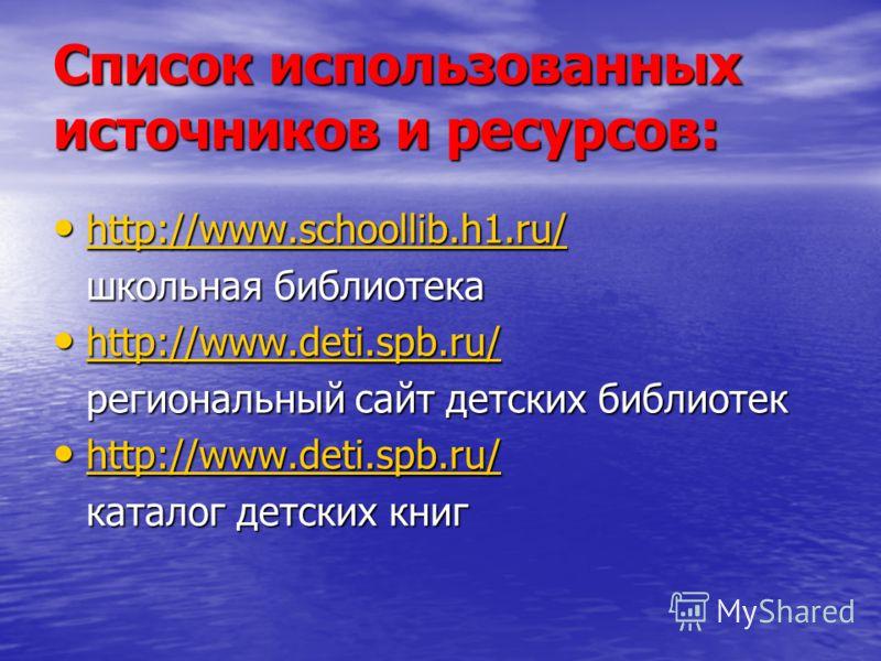 Список использованных источников и ресурсов: http://www.schoollib.h1.ru/ http://www.schoollib.h1.ru/ http://www.schoollib.h1.ru/ школьная библиотека http://www.deti.spb.ru/ http://www.deti.spb.ru/ http://www.deti.spb.ru/ региональный сайт детских биб