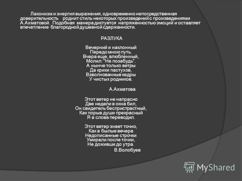 Лаконизм и энергия выражения, одновременно непосредственная доверительность роднит стиль некоторых произведений с произведениями А.Ахматовой. Подобная манера диктуется напряженностью эмоций и оставляет впечатление благородной душевной сдержанности. Р