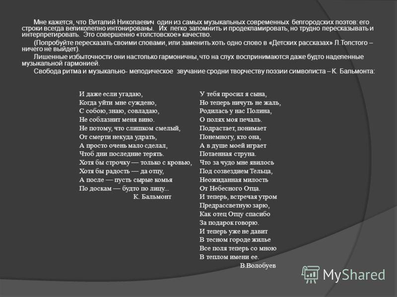 Мне кажется, что Виталий Николаевич один из самых музыкальных современных белгородских поэтов: его строки всегда великолепно интонированы. Их легко запомнить и продекламировать, но трудно пересказывать и интерпретировать. Это совершенно «толстовское»