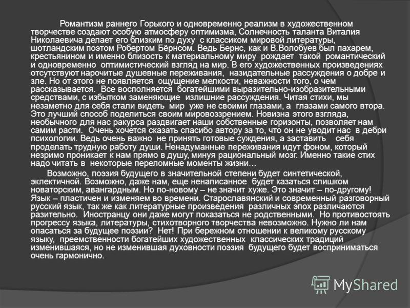 Романтизм раннего Горького и одновременно реализм в художественном творчестве создают особую атмосферу оптимизма, Солнечность таланта Виталия Николаевича делает его близким по духу с классиком мировой литературы, шотландским поэтом Робертом Бёрнсом.