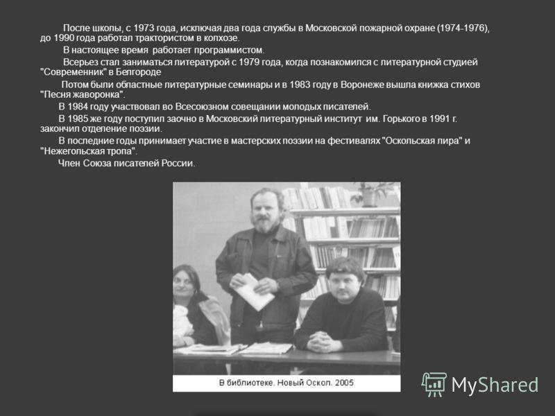 После школы, с 1973 года, исключая два года службы в Московской пожарной охране (1974-1976), до 1990 года работал трактористом в колхозе. В настоящее время работает программистом. Всерьез стал заниматься литературой с 1979 года, когда познакомился с