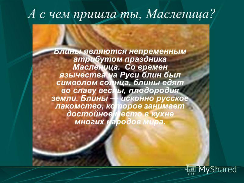Блины являются непременным атрибутом праздника Масленица. Со времен язычества на Руси блин был символом солнца, блины едят во славу весны, плодородия земли. Блины исконно русское лакомство, которое занимает достойное место в кухне многих народов мира