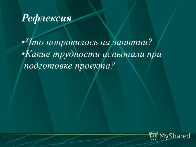 Рефлексия Что понравилось на занятии? Какие трудности испытали при подготовке проекта?