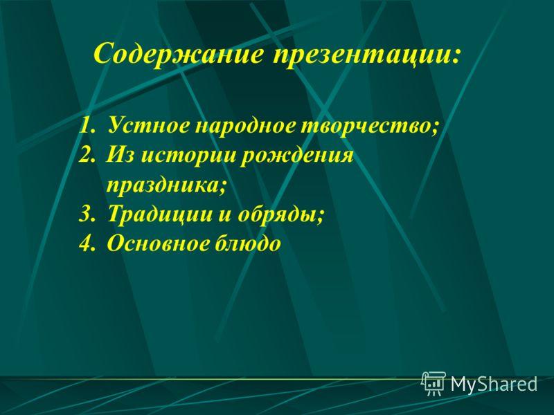 1.Устное народное творчество; 2.Из истории рождения праздника; 3.Традиции и обряды; 4.Основное блюдо Содержание презентации: