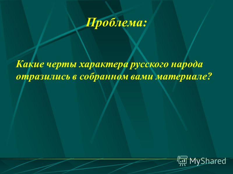 Какие черты характера русского народа отразились в собранном вами материале? Проблема: