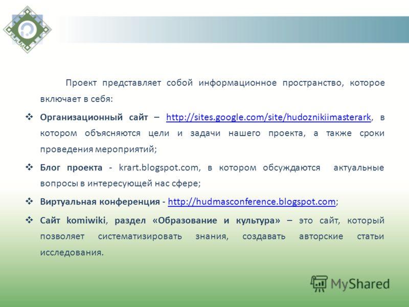 Проект представляет собой информационное пространство, которое включает в себя: Организационный сайт – http://sites.google.com/site/hudoznikiimasterark, в котором объясняются цели и задачи нашего проекта, а также сроки проведения мероприятий;http://s