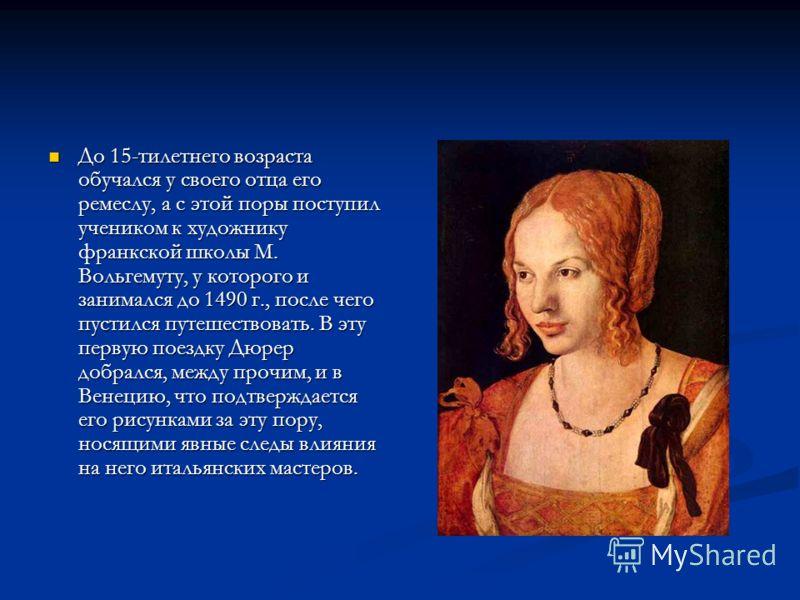До 15-тилетнего возраста обучался у своего отца его ремеслу, а с этой поры поступил учеником к художнику франкской школы М. Вольгемуту, у которого и занимался до 1490 г., после чего пустился путешествовать. В эту первую поездку Дюрер добрался, между