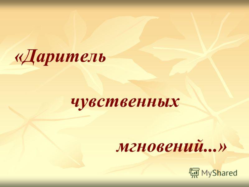 «Даритель чувственных мгновений...»