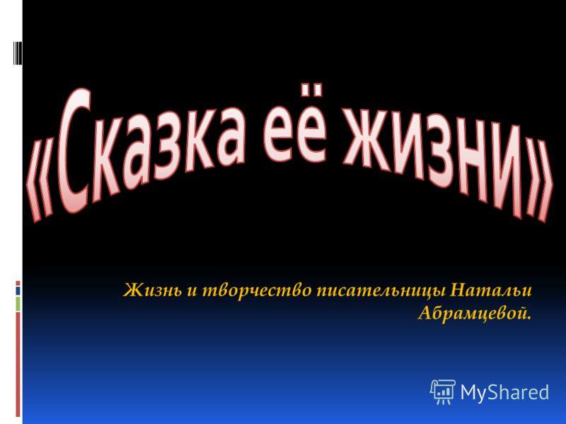 Жизнь и творчество писательницы Натальи Абрамцевой.