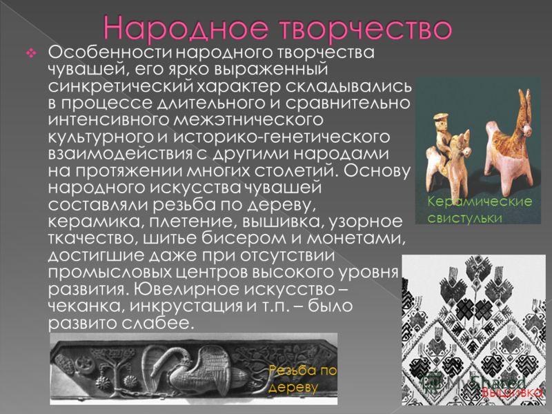 Особенности народного творчества чувашей, его ярко выраженный синкретический характер складывались в процессе длительного и сравнительно интенсивного межэтнического культурного и историко-генетического взаимодействия с другими народами на протяжении