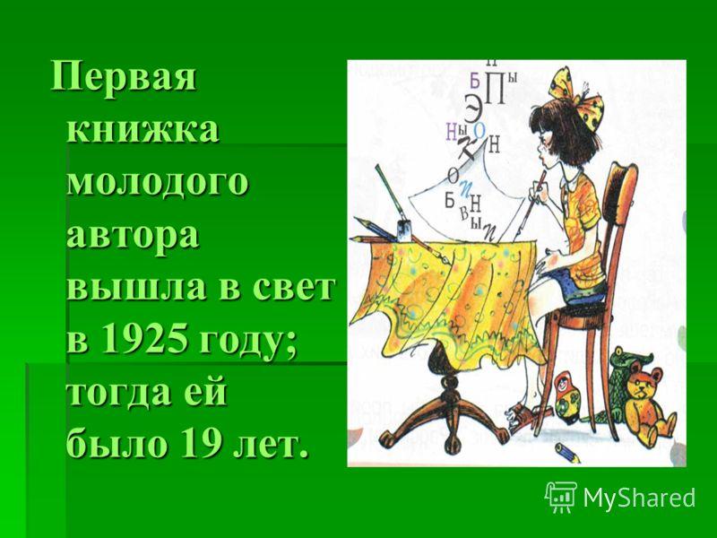 Первая книжка молодого автора вышла в свет в 1925 году; тогда ей было 19 лет. Первая книжка молодого автора вышла в свет в 1925 году; тогда ей было 19 лет.