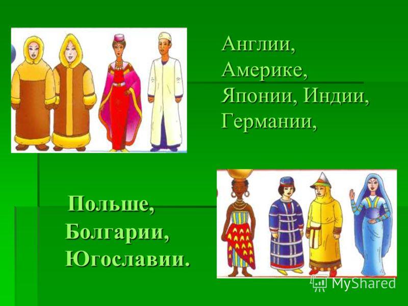 Англии, Америке, Японии, Индии, Германии, Польше, Польше, Болгарии, Болгарии, Югославии. Югославии.