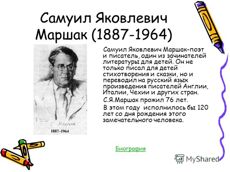 Самуил Яковлевич Маршак (1887-1964) Самуил Яковлевич Маршак-поэт и писатель, один из зачинателей литературы для детей. Он не только писал для детей стихотворения и сказки, но и переводил на русский язык произведения писателей Англии, Италии, Чехии и