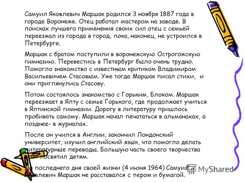 Самуил Яковлевич Маршак родился 3 ноября 1887 года в городе Воронеже. Отец работал мастером на заводе. В поисках лучшего применения своих сил отец с семьёй переезжал из города в город, пока, наконец, не устроился в Петербурге. Маршак с братом поступи