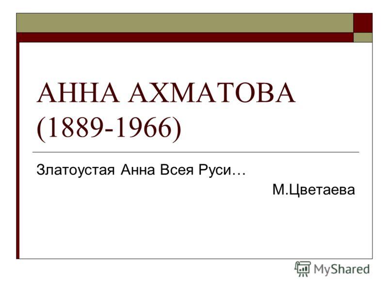 АННА АХМАТОВА (1889-1966) Златоустая Анна Всея Руси… М.Цветаева