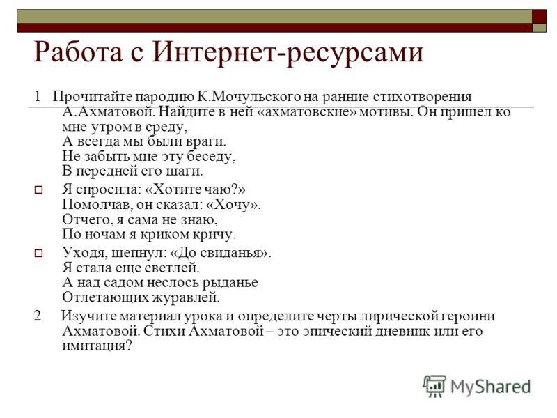 Работа с Интернет-ресурсами 1 Прочитайте пародию К.Мочульского на ранние стихотворения А.Ахматовой. Найдите в ней «ахматовские» мотивы. Он пришел ко мне утром в среду, А всегда мы были враги. Не забыть мне эту беседу, В передней его шаги. Я спросила: