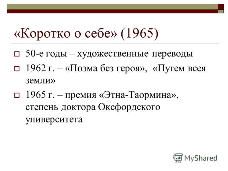«Коротко о себе» (1965) 50-е годы – художественные переводы 1962 г. – «Поэма без героя», «Путем всея земли» 1965 г. – премия «Этна-Таормина», степень доктора Оксфордского университета
