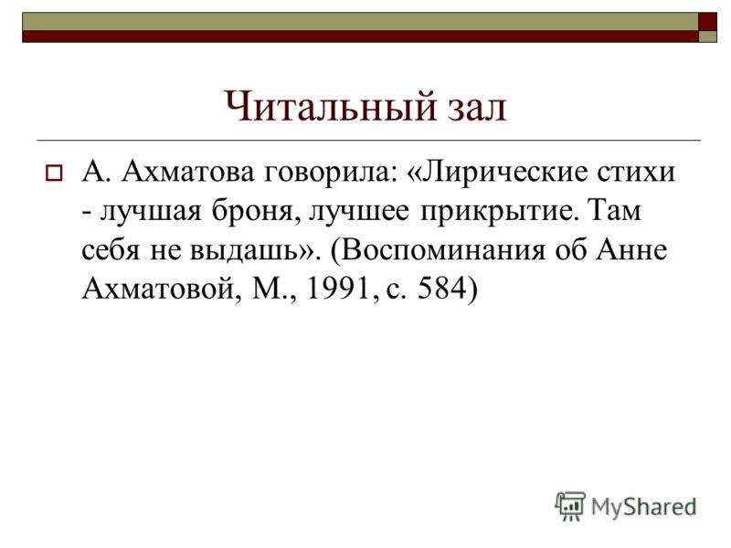 Читальный зал А. Ахматова говорила: «Лирические стихи - лучшая броня, лучшее прикрытие. Там себя не выдашь». (Воспоминания об Анне Ахматовой, М., 1991, с. 584)