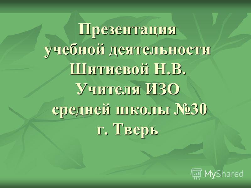 Презентация учебной деятельности Шитиевой Н.В. Учителя ИЗО средней школы 30 г. Тверь