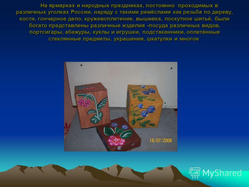 На ярмарках и народных праздниках, постоянно проходимых в различных уголках России, наряду с такими ремёслами как резьба по дереву, кости, гончарное дело, кружевоплетение, вышивка, лоскутное шитьё, были богато представлены различные изделия -посуда р