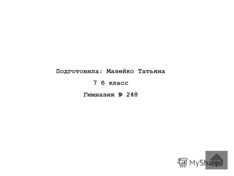 Подготовила: Мазейко Татьяна 7 б класс Гимназия 248