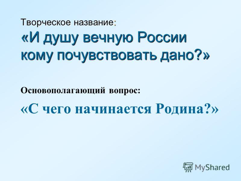 Творческое название: «И душу вечную России кому почувствовать дано?» Основополагающий вопрос: «С чего начинается Родина?»