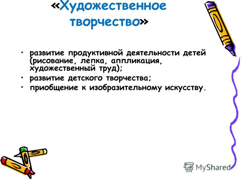 «Художественное творчество» развитие продуктивной деятельности детей (рисование, лепка, аппликация, художественный труд); развитие детского творчества; приобщение к изобразительному искусству.