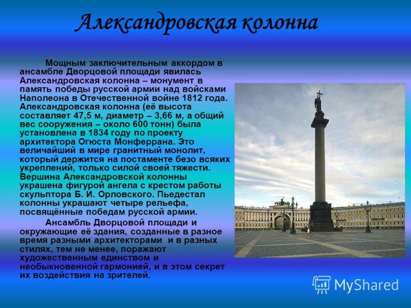 Александровская колонна Мощным заключительным аккордом в ансамбле Дворцовой площади явилась Александровская колонна – монумент в память победы русской армии над войсками Наполеона в Отечественной войне 1812 года. Александровская колонна (её высота со