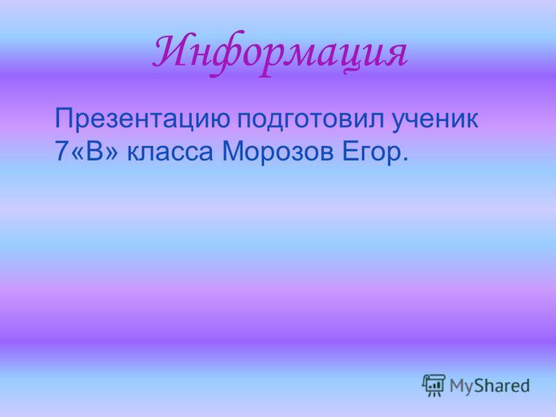 Информация Презентацию подготовил ученик 7«В» класса Морозов Егор.