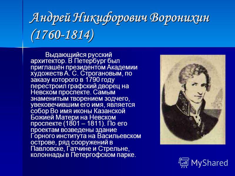 Андрей Никифорович Воронихин (1760-1814) Выдающийся русский архитектор. В Петербург был приглашён президентом Академии художеств А. С. Строгановым, по заказу которого в 1790 году перестроил графский дворец на Невском проспекте. Самым знаменитым творе