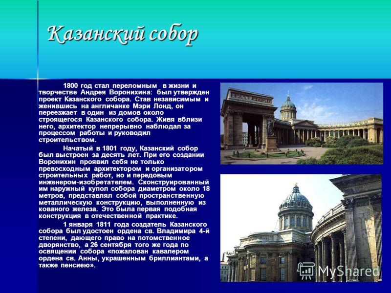 Казанский собор 1800 год стал переломным в жизни и творчестве Андрея Воронихина: был утвержден проект Казанского собора. Став независимым и женившись на англичанке Мэри Лонд, он переезжает в один из домов около строящегося Казанского собора. Живя вбл