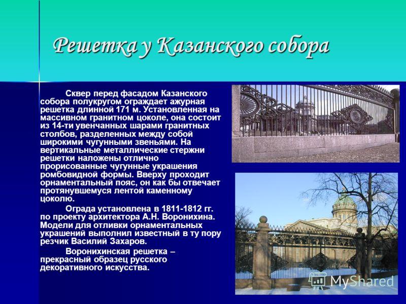 Решетка у Казанского собора Сквер перед фасадом Казанского собора полукругом ограждает ажурная решетка длинной 171 м. Установленная на массивном гранитном цоколе, она состоит из 14-ти увенчанных шарами гранитных столбов, разделенных между собой широк